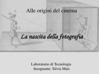 Alle origini del cinema    La nascita della fotografia     Laboratorio di Tecnologia  Insegnante: Silvia Mari