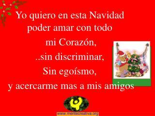 Yo quiero en esta Navidad poder amar con todo  mi Coraz n,  ..sin discriminar,  Sin ego smo,  y acercarme mas a mis amig