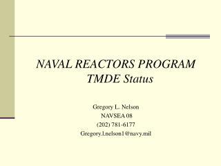 NAVAL REACTORS PROGRAM TMDE Status  Gregory L. Nelson  NAVSEA 08 202 781-6177  Gregory.l.nelson1navy.mil