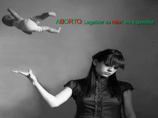 ABORTO: Legalizar ou N o eis a quest o