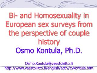 Bi- and Homosexuality in European sex surveys from the perspective of couple history Osmo Kontula, Ph.D.  Osmo.Kontulava