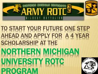 TO START YOUR FUTURE ONE STEP AHEAD AND APPLY FOR  A 4 YEAR SCHOLARSHIP AT THE Northern michigan university ROTC PROGRAM