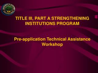 TITLE III, PART A STRENGTHENING INSTITUTIONS PROGRAM   Pre-application Technical Assistance Workshop