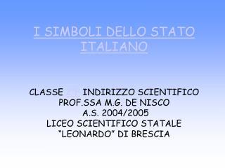 I SIMBOLI DELLO STATO ITALIANO     CLASSE 2 F INDIRIZZO SCIENTIFICO         PROF.SSA M.G. DE NISCO  A.S. 2004