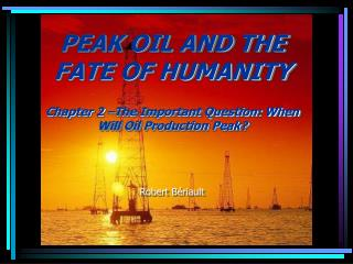 PEAK OIL AND THE FATE OF HUMANITY   Chapter 2  The Important Question: When Will Oil Production Peak    Robert B riault