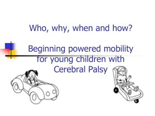 Who, why, when and how  Beginning powered mobility  for young children with  Cerebral Palsy