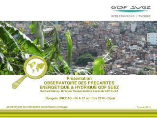 Pr sentation OBSERVATOIRE DES PRECARITES                    ENERGETIQUE  HYDRIQUE GDF SUEZ Bernard Saincy, Directeur Res