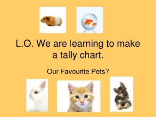 L.O. We are learning to make a tally chart.