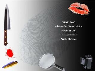 SHOTS 2008  Advisor: Dr. Dinitra White Forensics Lab Tierra Simmons Arielle Thomas