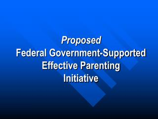 Proposed  Federal Government-Supported  Effective Parenting  Initiative