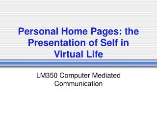 Personal Home Pages: the Presentation of Self in Virtual Life