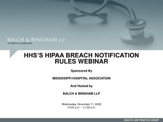 HHS S HIPAA BREACH NOTIFICATION RULES WEBINAR   Sponsored By  MISSISSIPPI HOSPITAL ASSOCIATION   And Hosted by  BALCH  B