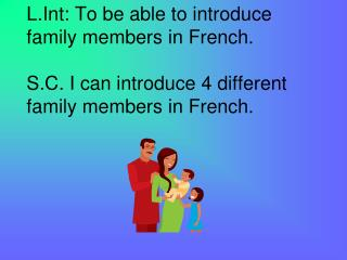 L.Int: To be able to introduce family members in French.  S.C. I can introduce 4 different family members in French.