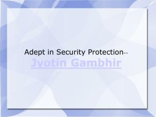 Adept in Security Protection Jyotin Gambhir