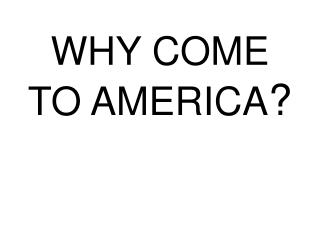 WHY COME TO AMERICA