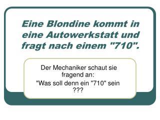 Eine Blondine kommt in eine Autowerkstatt und fragt nach einem 710.