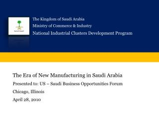 The Era of New Manufacturing in Saudi Arabia Presented to: US   Saudi Business Opportunities Forum Chicago, Illinois Apr