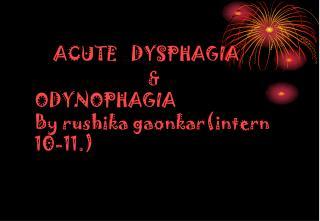 ACUTE   DYSPHAGIA                                                                                              ODYNOPHAG