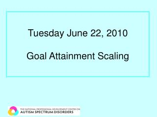 Tuesday June 22, 2010  Goal Attainment Scaling