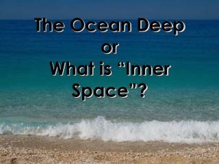 The Ocean Deep  or  What is  Inner Space