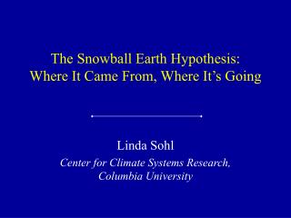 The Snowball Earth Hypothesis: Where It Came From, Where It s Going