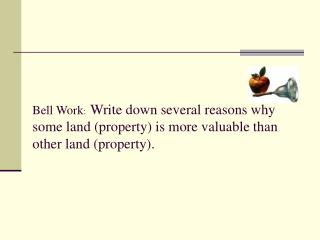 Bell Work:  Write down several reasons why some land property is more valuable than other land property.