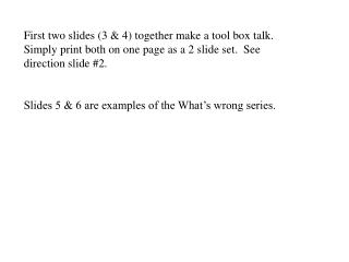 First two slides 3  4 together make a tool box talk.  Simply print both on one page as a 2 slide set.  See direction sli