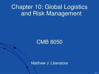 Chapter 10: Global Logistics and Risk Management    CMB 8050    Matthew J. Liberatore