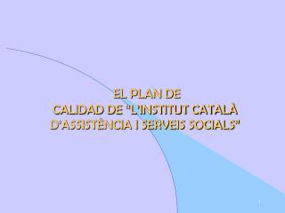 EL PLAN DE  CALIDAD DE  L INSTITUT CATAL  D ASSIST NCIA I SERVEIS SOCIALS