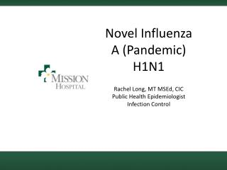 Novel Influenza A Pandemic H1N1  Rachel Long, MT MSEd, CIC Public Health Epidemiologist Infection Control