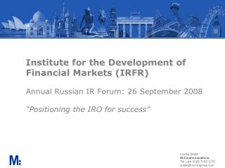 Institute for the Development of Financial Markets IRFR  Annual Russian IR Forum: 26 September 2008  Positioning the IRO