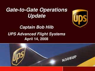 Gate-to-Gate Operations Update  Captain Bob Hilb UPS Advanced Flight Systems  April 14, 2008