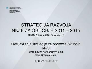 STRATEGIJA RAZVOJA  NNJF ZA OBDOBJE 2011   2015 sklep Vlade z dne 10.02.2011  Uveljavljanje strategije za podrocje Skupn