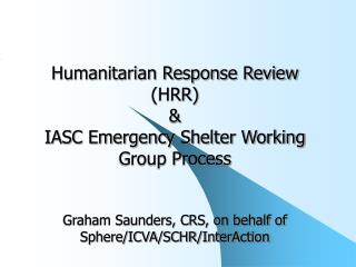 Humanitarian Response Review HRR  IASC Emergency Shelter Working Group Process   Graham Saunders, CRS, on behalf of Sphe