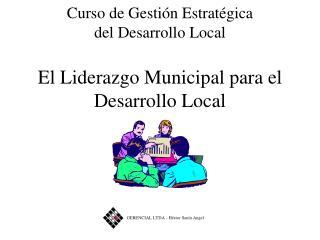Curso de Gesti n Estrat gica del Desarrollo Local  El Liderazgo Municipal para el Desarrollo Local