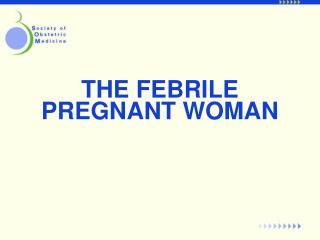 THE FEBRILE PREGNANT WOMAN