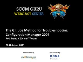 The G.I. Joe Method for Troubleshooting Configuration Manager 2007 Rod Trent, CEO, myITforum   26 October 2011