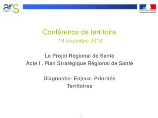 Conf rence de territoire    10 d cembre 2010  Le Projet R gional de Sant  Acte I . Plan Strat gique R gional de Sant   D