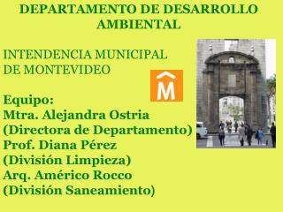 DEPARTAMENTO DE DESARROLLO  AMBIENTAL  INTENDENCIA MUNICIPAL  DE MONTEVIDEO  Equipo: Mtra. Alejandra Ostria  Directora d