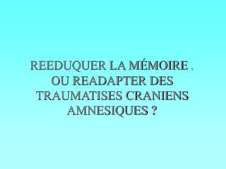 REEDUQUER LA M MOIRE ,  OU READAPTER DES TRAUMATISES CRANIENS AMNESIQUES