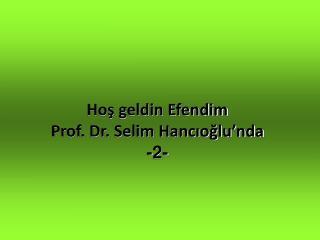 Hos geldin Efendim Prof. Dr. Selim Hancioglu nda -2-