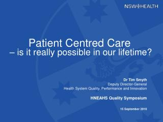 Dr Tim Smyth Deputy Director-General  Health System Quality, Performance and Innovation  HNEAHS Quality Symposium  15 Se
