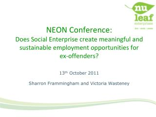 NEON Conference: Does Social Enterprise create meaningful and sustainable employment opportunities for  ex-offenders  13
