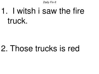 Daily Fix-It 1.  I witsh i saw the fire truck.   2. Those trucks is red