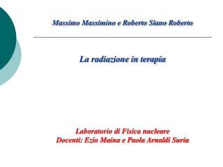 Massimo Massimino e Roberto Siano Roberto    La radiazione in terapia       Laboratorio di Fisica nucleare Docenti: Ezio