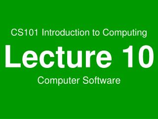 CS101 Introduction to Computing Lecture 10 Computer Software