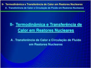 II-  Termodin mica e Transfer ncia de Calor em Reatores Nucleares  A . Transfer ncia de Calor e Circula  o de Fluido em