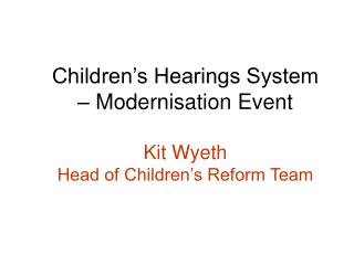 Children s Hearings System   Modernisation Event  Kit Wyeth Head of Children s Reform Team