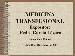 MEDICINA TRANSFUSIONAL Expositor:  Pedro Garc a L zaro   Hemat logo Clinico  Trujillo 10 de Diciembre del 2001