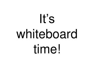 It s whiteboard time